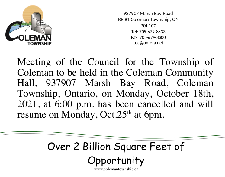 Meeting of the Council for the Township of Coleman to be held in the Coleman Community Hall, 937907 Marsh Bay Road, Coleman Township, Ontario, on Monday, October 18th, 2021, at 6:00 p.m. has been cancelled and will resume on Monday, Oct.25th at 6pm.